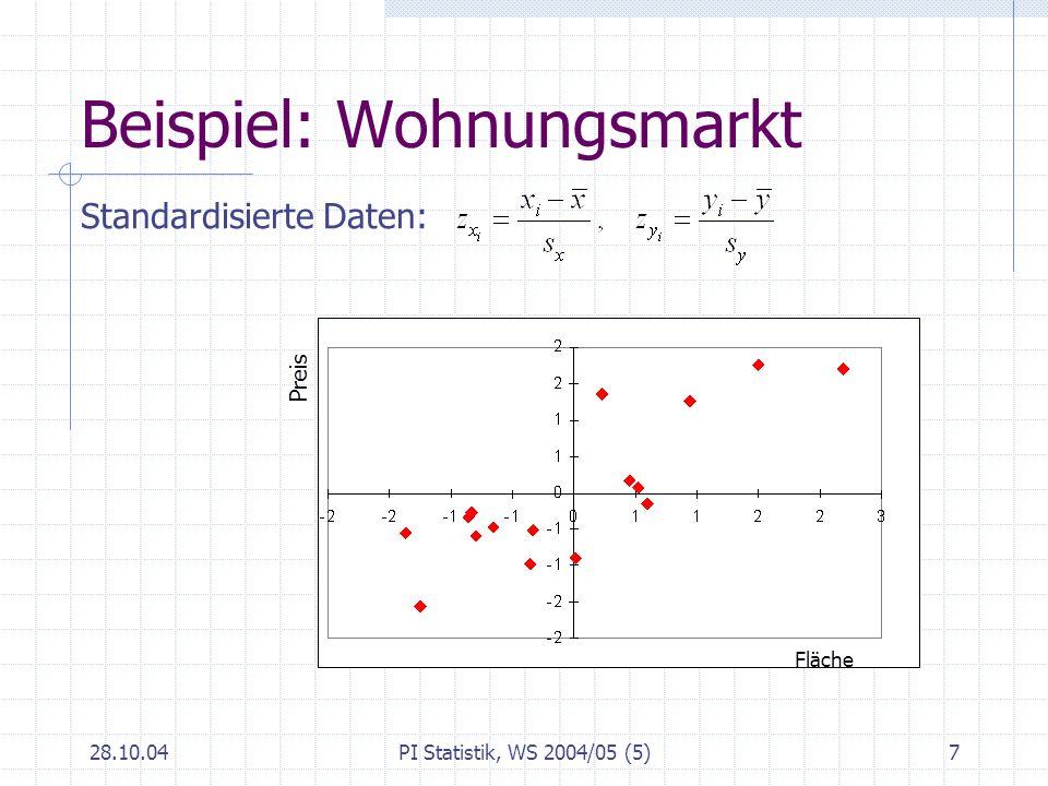 28.10.04PI Statistik, WS 2004/05 (5)8 Korrelationskoeffizient Produkt-Moment Korrelationskoeffizient: oder mit der Kovarianz Beispiel: Fläche (X) und Preis (Y) von angebotenen Wohnungen: s xy = 7342.34, s x = 43.3, s y = 219.3 r = 0.826