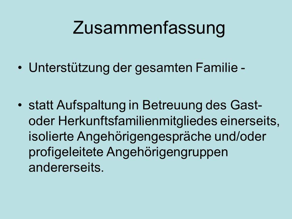 Zusammenfassung Unterstützung der gesamten Familie - statt Aufspaltung in Betreuung des Gast- oder Herkunftsfamilienmitgliedes einerseits, isolierte Angehörigengespräche und/oder profigeleitete Angehörigengruppen andererseits.