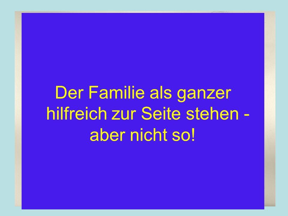 Der Familie als ganzer hilfreich zur Seite stehen - aber nicht so!