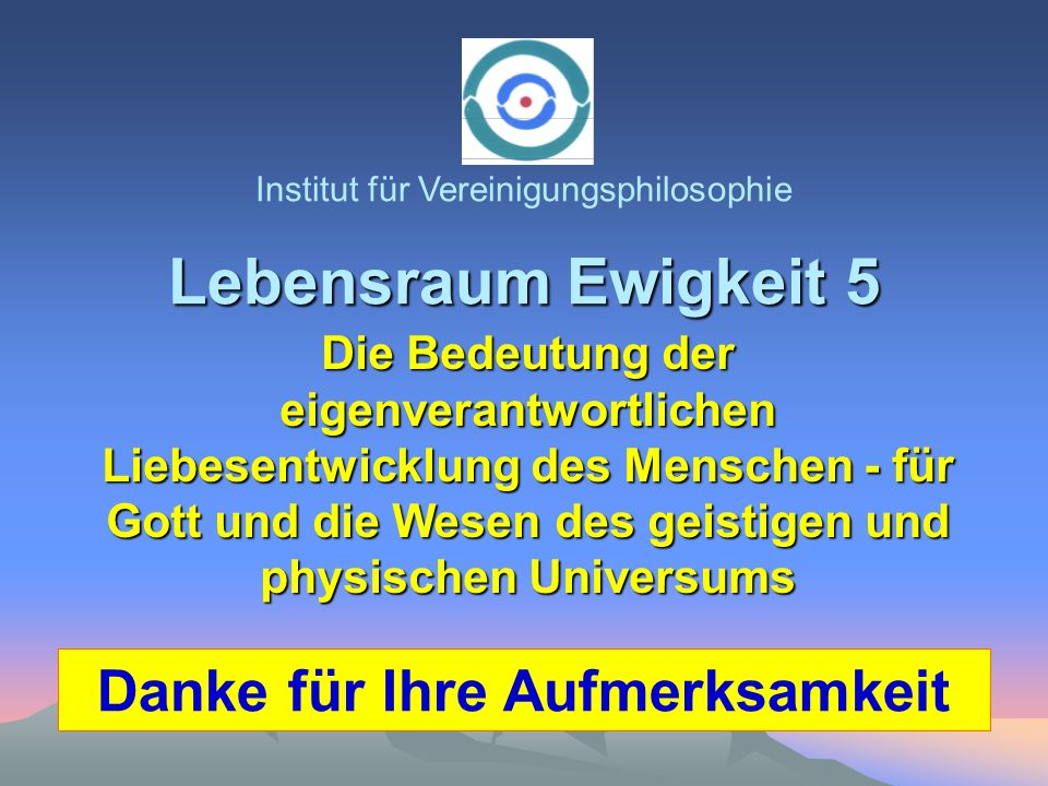 Lebensraum Ewigkeit 5 Institut für Vereinigungsphilosophie Die Bedeutung der eigenverantwortlichen Liebesentwicklung des Menschen - für Gott und die W