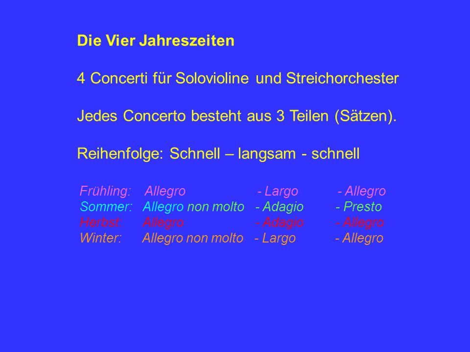 Die Vier Jahreszeiten 4 Concerti für Solovioline und Streichorchester Jedes Concerto besteht aus 3 Teilen (Sätzen).