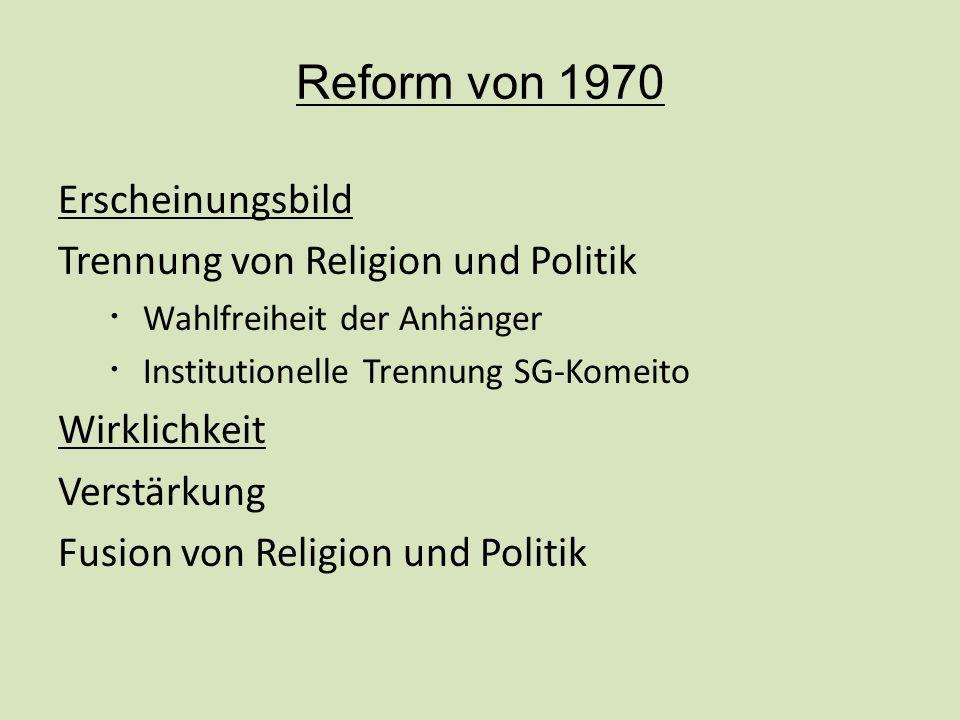 Reform von 1970 Erscheinungsbild Trennung von Religion und Politik Wahlfreiheit der Anhänger Institutionelle Trennung SG-Komeito Wirklichkeit Verstärkung Fusion von Religion und Politik
