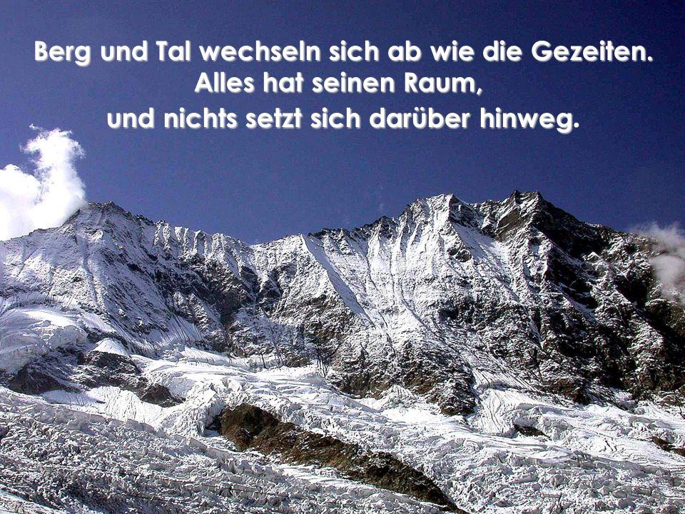 Berg und Tal wechseln sich ab wie die Gezeiten. Alles hat seinen Raum, und nichts setzt sich darüber hinweg und nichts setzt sich darüber hinweg.