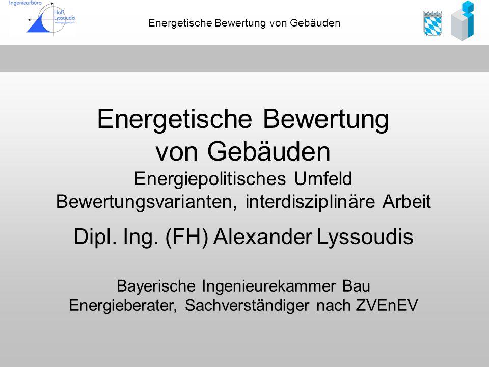 Energetische Bewertung von Gebäuden Dipl. Ing. (FH) Alexander Lyssoudis Bayerische Ingenieurekammer Bau Energieberater, Sachverständiger nach ZVEnEV E