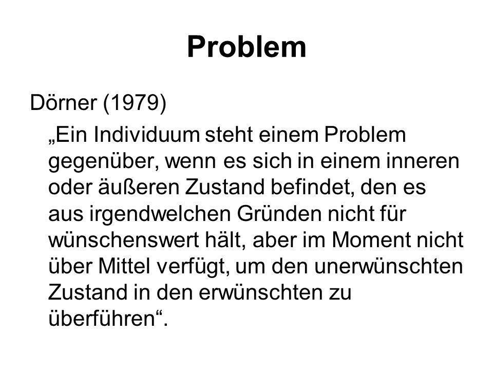 Problem Newell & Simon (1972) Eine Person ist mit einem Problem konfrontiert, wenn sie etwas wünscht und nicht sofort weiß, welche Serie von Handlunge