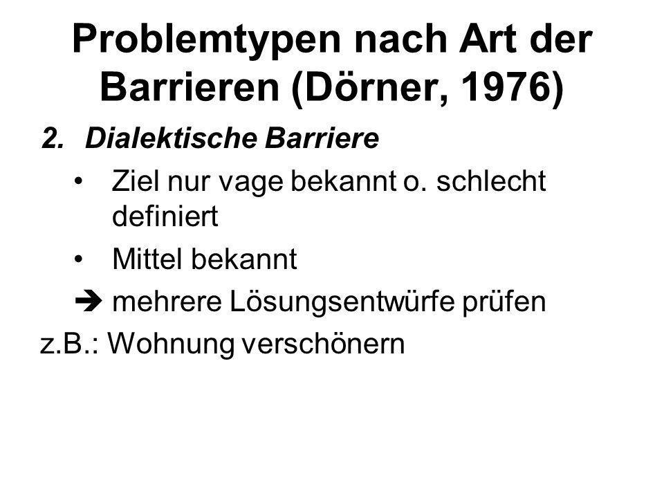 Problemtypen nach Art der Barrieren (Dörner, 1976) 2.Synthesebarriere Ziel ist bekannt Mittel sind teilweise unbekannt oder werden nicht in Betracht g