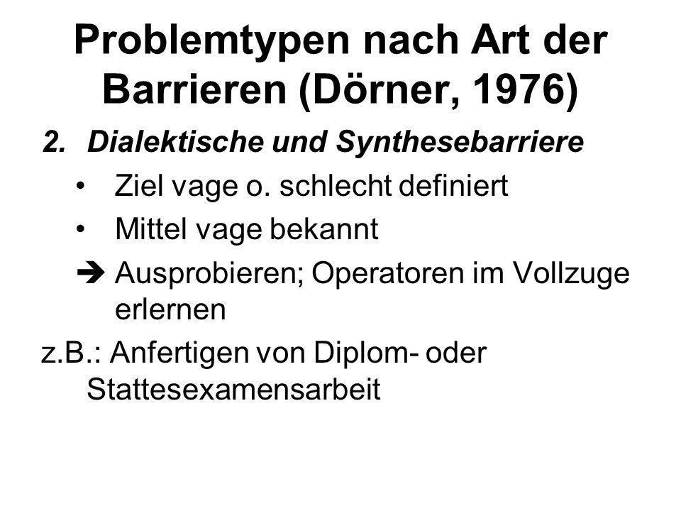 Problemtypen nach Art der Barrieren (Dörner, 1976) 2.Dialektische Barriere Ziel nur vage bekannt o. schlecht definiert Mittel bekannt mehrere Lösungse