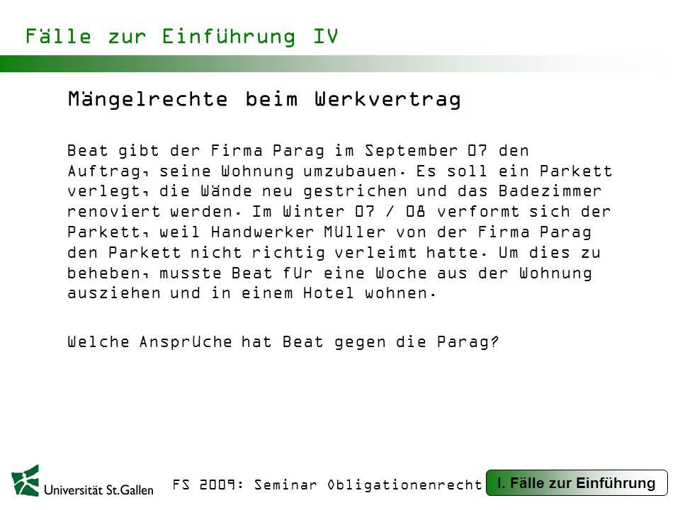 FS 2009: Seminar Obligationenrecht Fälle zur Einführung IV Mängelrechte beim Werkvertrag Beat gibt der Firma Parag im September 07 den Auftrag, seine Wohnung umzubauen.