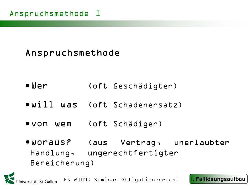 FS 2009: Seminar Obligationenrecht Anspruchsmethode I Anspruchsmethode Wer (oft Geschädigter) will was (oft Schadenersatz) von wem (oft Schädiger) woraus.
