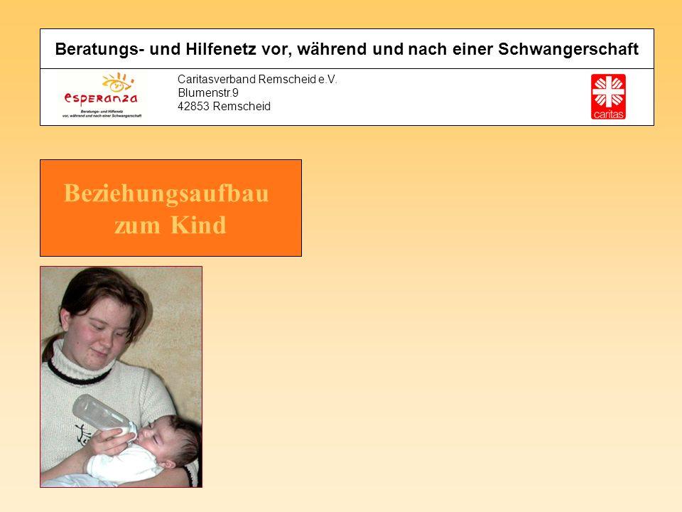 Caritasverband Remscheid e.V. Blumenstr.9 42853 Remscheid Beratungs- und Hilfenetz vor, während und nach einer Schwangerschaft Beziehungsaufbau zum Ki