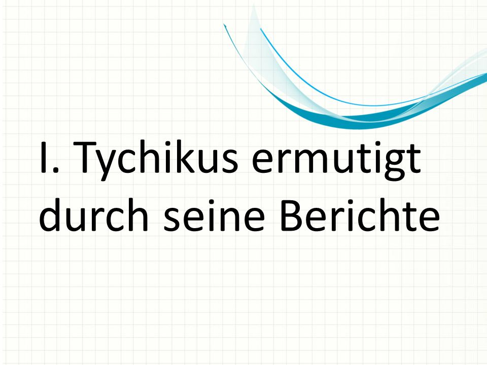 I. Tychikus ermutigt durch seine Berichte