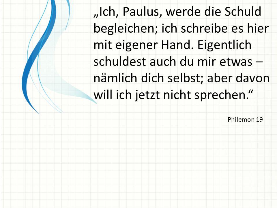 Ich, Paulus, werde die Schuld begleichen; ich schreibe es hier mit eigener Hand. Eigentlich schuldest auch du mir etwas – nämlich dich selbst; aber da