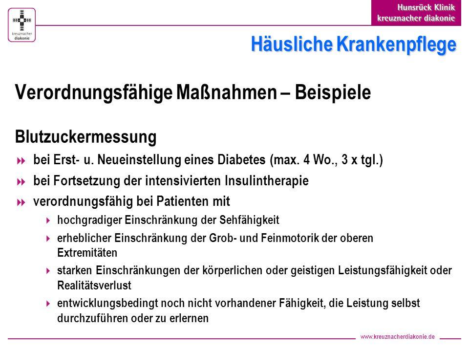 www.kreuznacherdiakonie.de Häusliche Krankenpflege Verordnungsfähige Maßnahmen – Beispiele (Insulin)-Injektionen verordnungsfähig bei Patienten mit hochgradiger Einschränkung der Sehfähigkeit erheblicher Einschränkung der Grob- und Feinmotorik der oberen Extremitäten starken Einschränkungen der körperlichen oder geistigen Leistungsfähigkeit oder Realitätsverlust entwicklungsbedingt noch nicht vorhandener Fähigkeit, die Leistung selbst durchzuführen oder zu erlernen ggf.