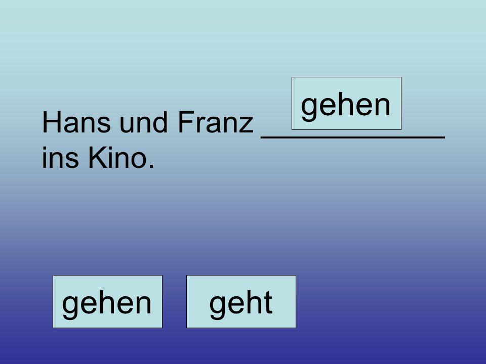 Hans und Franz ___________ ins Kino. gehengeht gehen