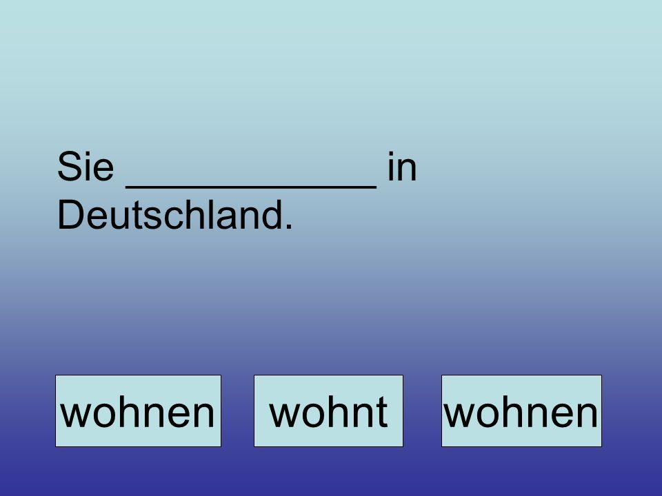 Sie ___________ in Deutschland. wohnenwohntwohnen
