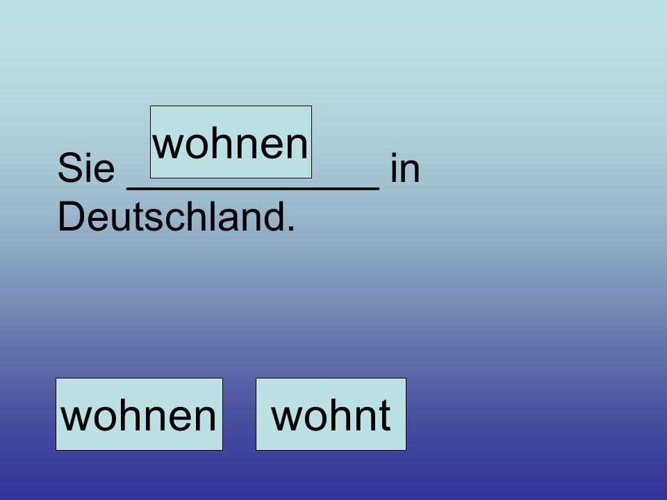 Sie ___________ in Deutschland. wohnenwohnt wohnen