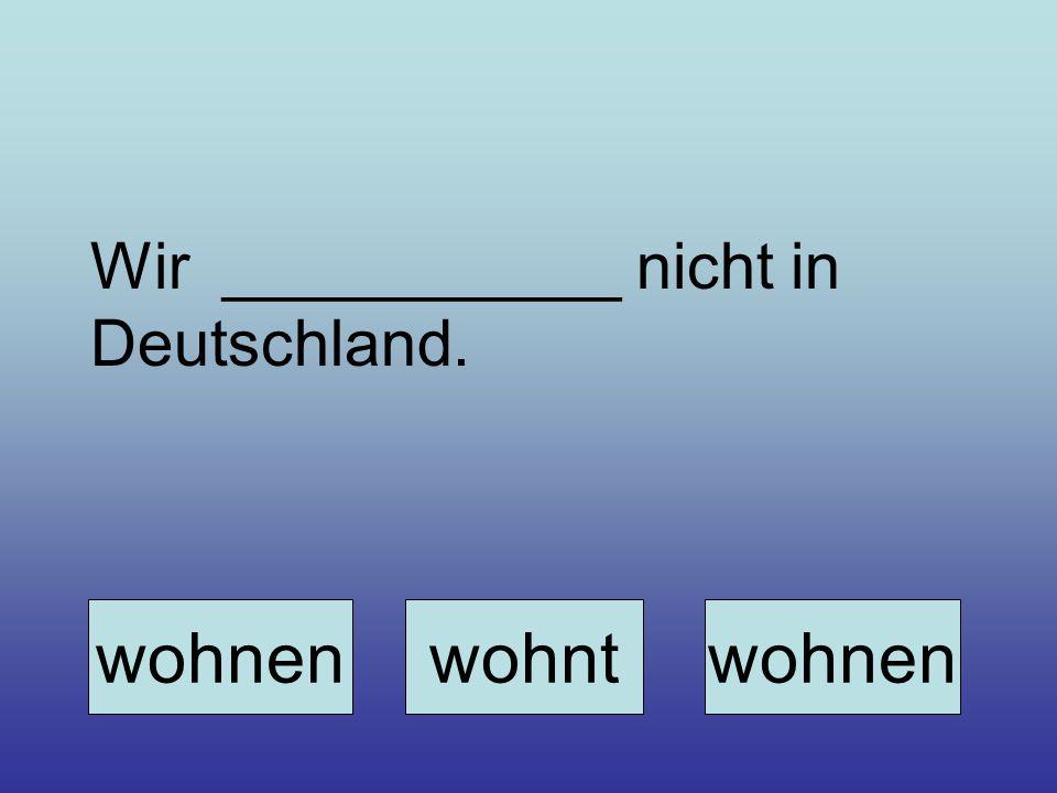Wir ___________ nicht in Deutschland. wohnenwohntwohnen