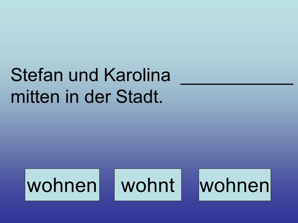 Stefan und Karolina ___________ mitten in der Stadt. wohnenwohntwohnen