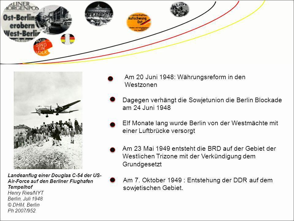 Am 20 Juni 1948: Währungsreform in den Westzonen Dagegen verhängt die Sowjetunion die Berlin Blockade am 24 Juni 1948 Elf Monate lang wurde Berlin von der Westmächte mit einer Luftbrücke versorgt Am 23 Mai 1949 entsteht die BRD auf der Gebiet der Westlichen Trizone mit der Verkündigung dem Grundgesetzt Am 7.