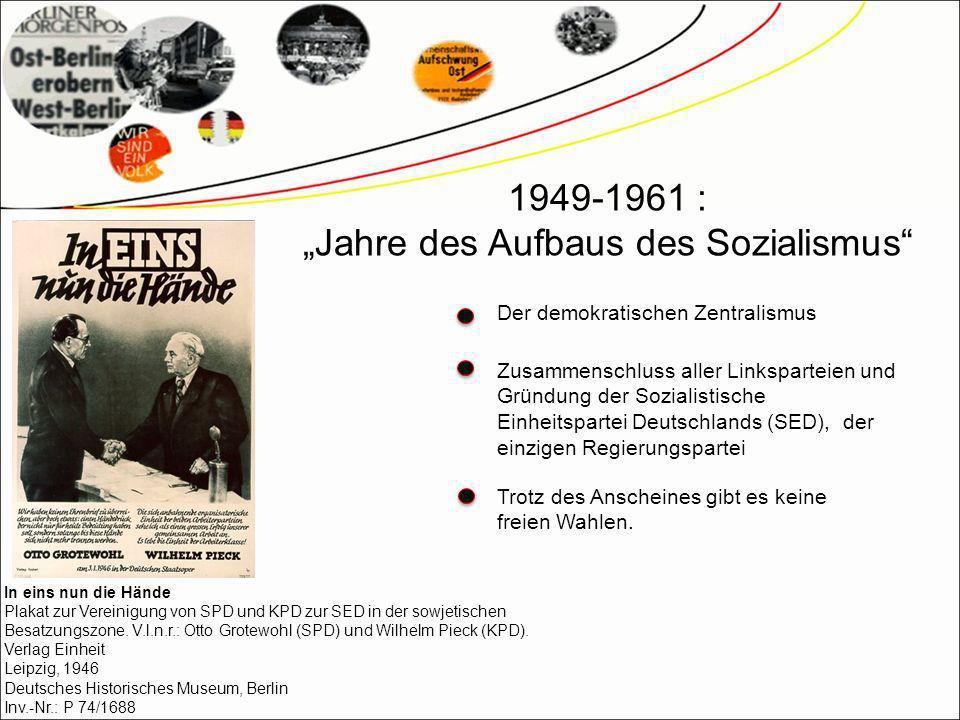 1949-1961 : Jahre des Aufbaus des Sozialismus Der demokratischen Zentralismus Zusammenschluss aller Linksparteien und Gründung der Sozialistische Einheitspartei Deutschlands (SED), der einzigen Regierungspartei Trotz des Anscheines gibt es keine freien Wahlen.