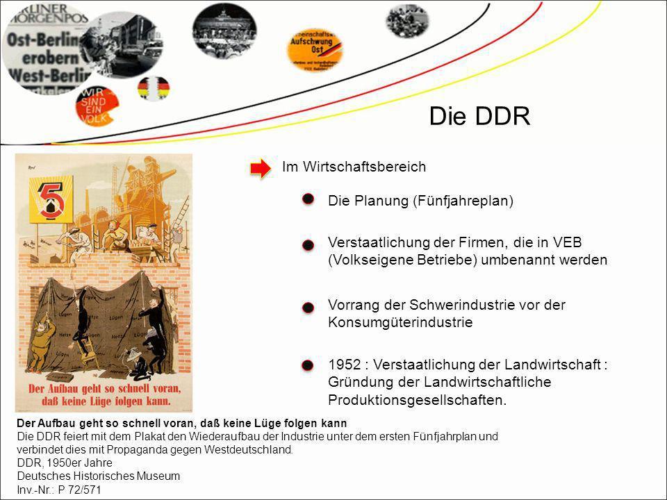 Die DDR Im Wirtschaftsbereich Die Planung (Fünfjahreplan) Verstaatlichung der Firmen, die in VEB (Volkseigene Betriebe) umbenannt werden Vorrang der Schwerindustrie vor der Konsumgüterindustrie 1952 : Verstaatlichung der Landwirtschaft : Gründung der Landwirtschaftliche Produktionsgesellschaften.
