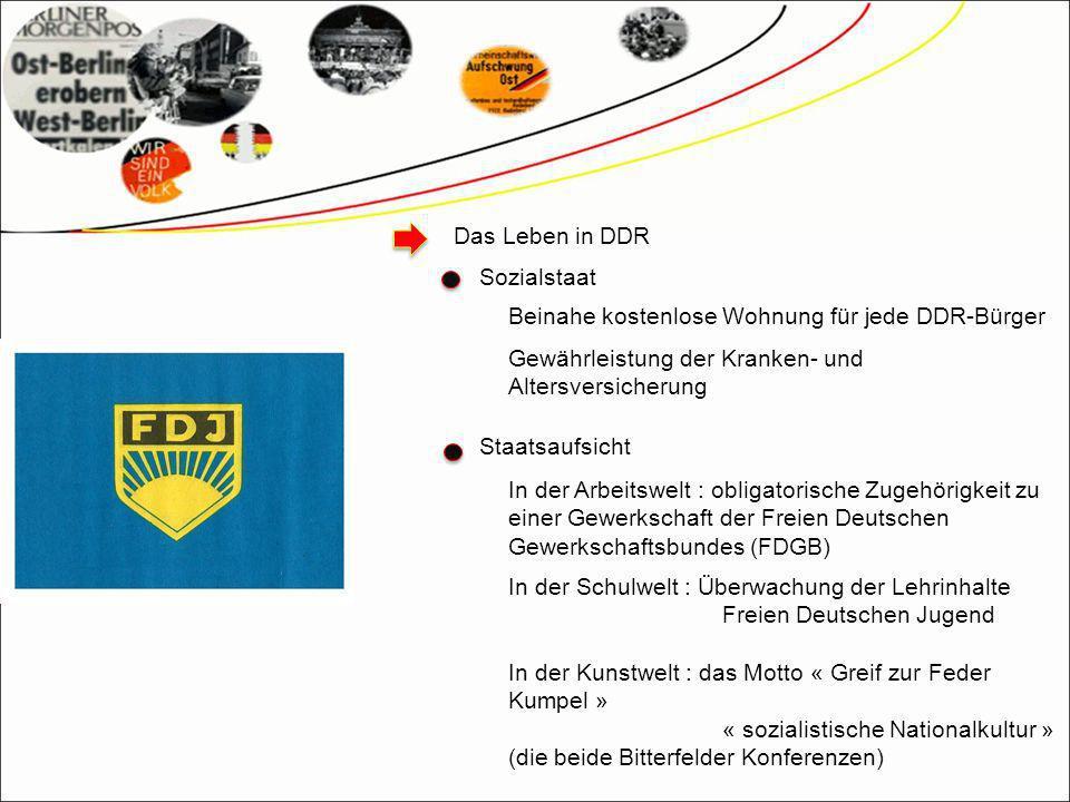 Das Leben in DDR Sozialstaat Beinahe kostenlose Wohnung für jede DDR-Bürger Gewährleistung der Kranken- und Altersversicherung In der Schulwelt : Überwachung der Lehrinhalte Freien Deutschen Jugend In der Kunstwelt : das Motto « Greif zur Feder Kumpel » « sozialistische Nationalkultur » (die beide Bitterfelder Konferenzen) In der Arbeitswelt : obligatorische Zugehörigkeit zu einer Gewerkschaft der Freien Deutschen Gewerkschaftsbundes (FDGB) Staatsaufsicht