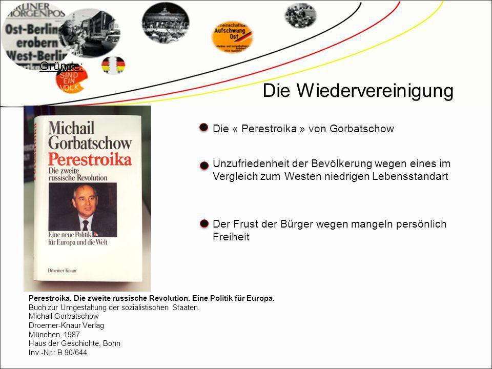 Die Wiedervereinigung Die « Perestroika » von Gorbatschow Unzufriedenheit der Bevölkerung wegen eines im Vergleich zum Westen niedrigen Lebensstandart Der Frust der Bürger wegen mangeln persönlich Freiheit Gründe: Perestroika.