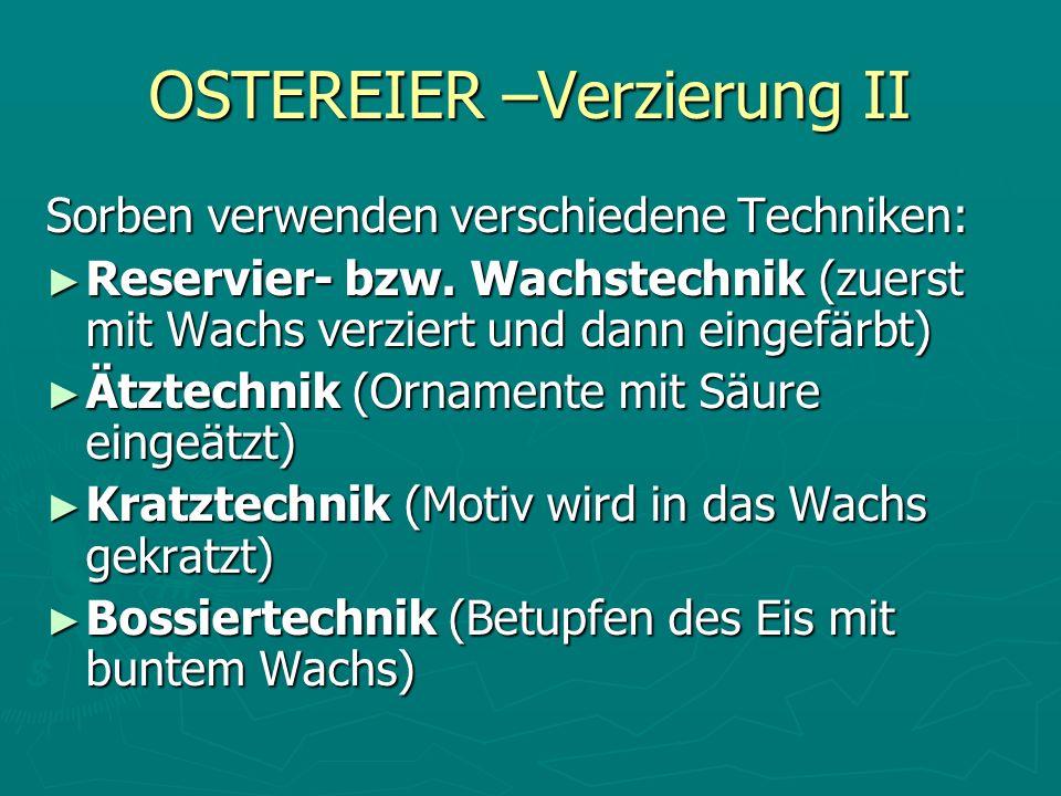 OSTEREIER –Verzierung II Sorben verwenden verschiedene Techniken: Reservier- bzw. Wachstechnik (zuerst mit Wachs verziert und dann eingefärbt) Reservi