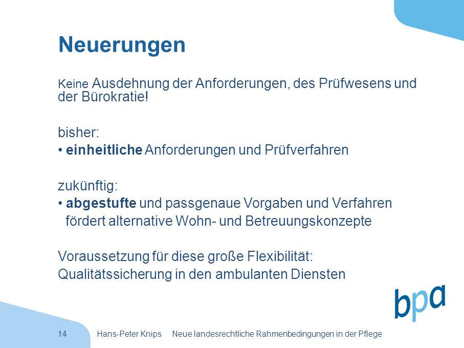 14Hans-Peter Knips Neue landesrechtliche Rahmenbedingungen in der Pflege Neuerungen Keine Ausdehnung der Anforderungen, des Prüfwesens und der Bürokra