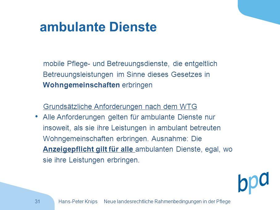 31Hans-Peter Knips Neue landesrechtliche Rahmenbedingungen in der Pflege ambulante Dienste mobile Pflege- und Betreuungsdienste, die entgeltlich Betre