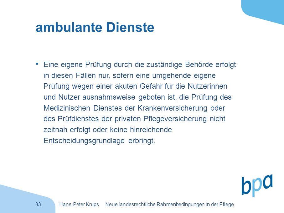 33Hans-Peter Knips Neue landesrechtliche Rahmenbedingungen in der Pflege ambulante Dienste Eine eigene Prüfung durch die zuständige Behörde erfolgt in