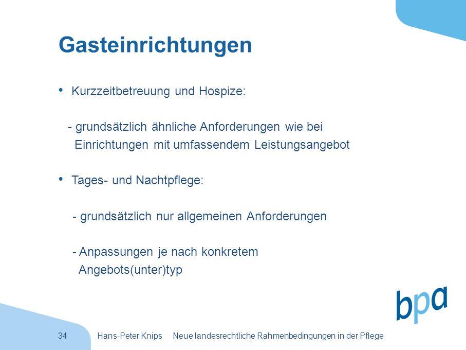 34Hans-Peter Knips Neue landesrechtliche Rahmenbedingungen in der Pflege Gasteinrichtungen Kurzzeitbetreuung und Hospize: - grundsätzlich ähnliche Anf