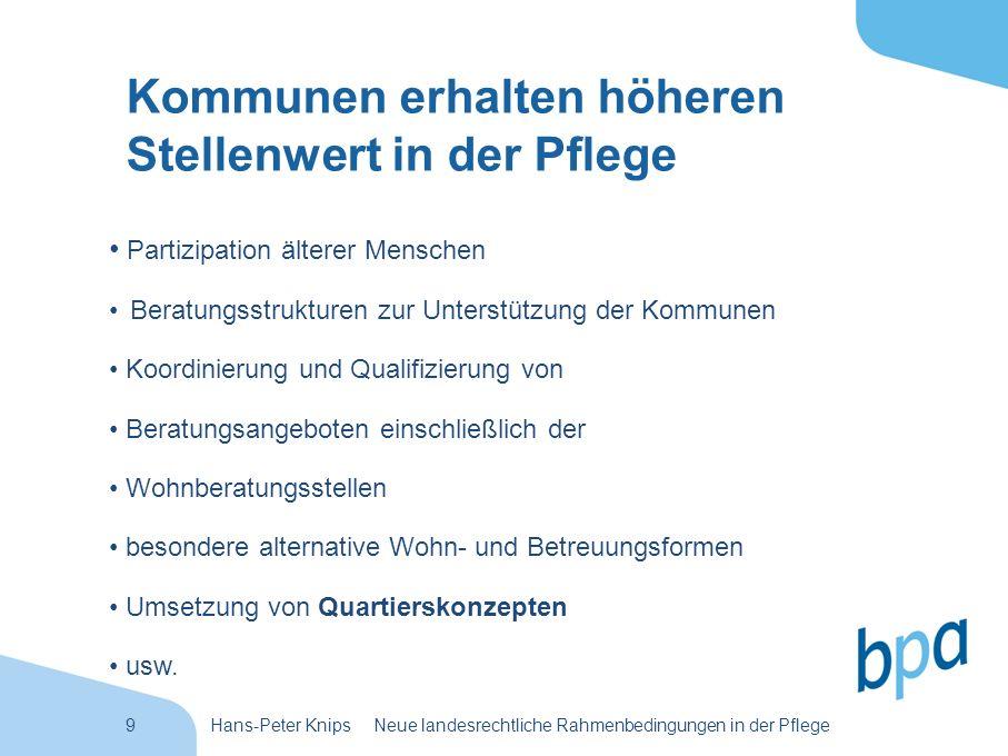 9Hans-Peter Knips Neue landesrechtliche Rahmenbedingungen in der Pflege Kommunen erhalten höheren Stellenwert in der Pflege Partizipation älterer Mens