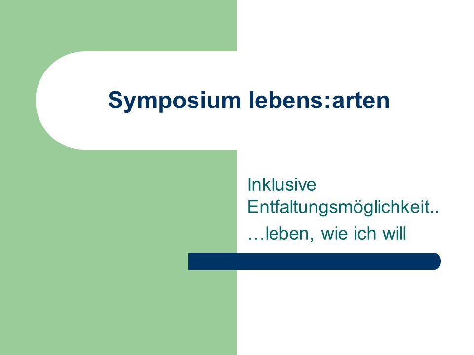 Symposium lebens:arten Inklusive Entfaltungsmöglichkeit.. …leben, wie ich will
