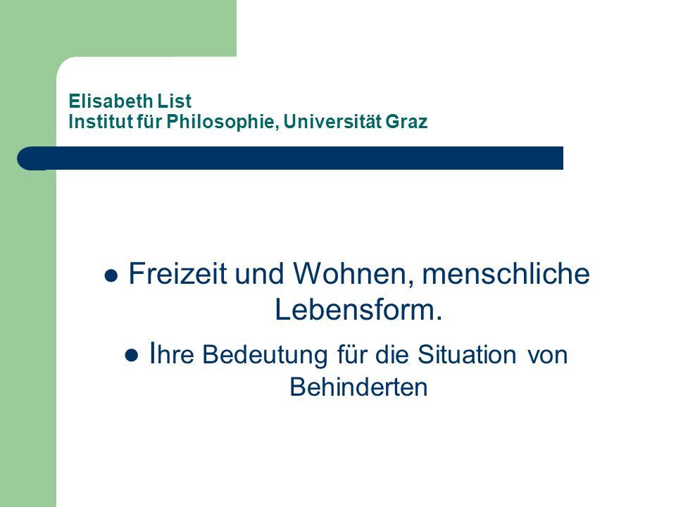 Elisabeth List Institut für Philosophie, Universität Graz Freizeit und Wohnen, menschliche Lebensform. I hre Bedeutung für die Situation von Behindert
