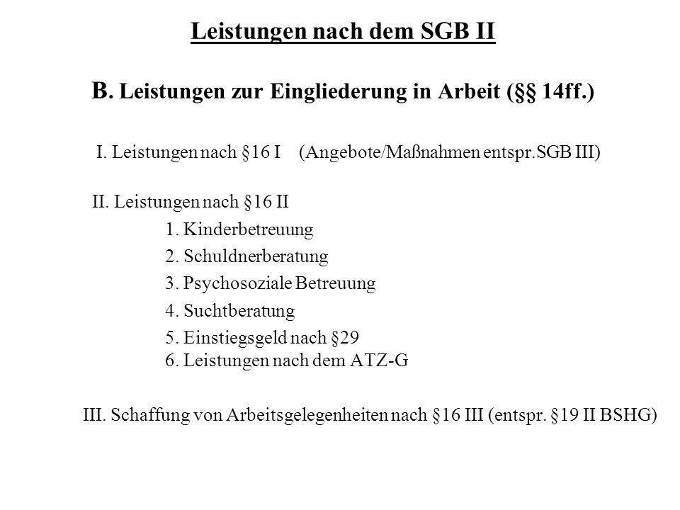 Leistungen nach dem SGB II B. Leistungen zur Eingliederung in Arbeit (§§ 14ff.) I. Leistungen nach §16 I (Angebote/Maßnahmen entspr.SGB III) II. Leist
