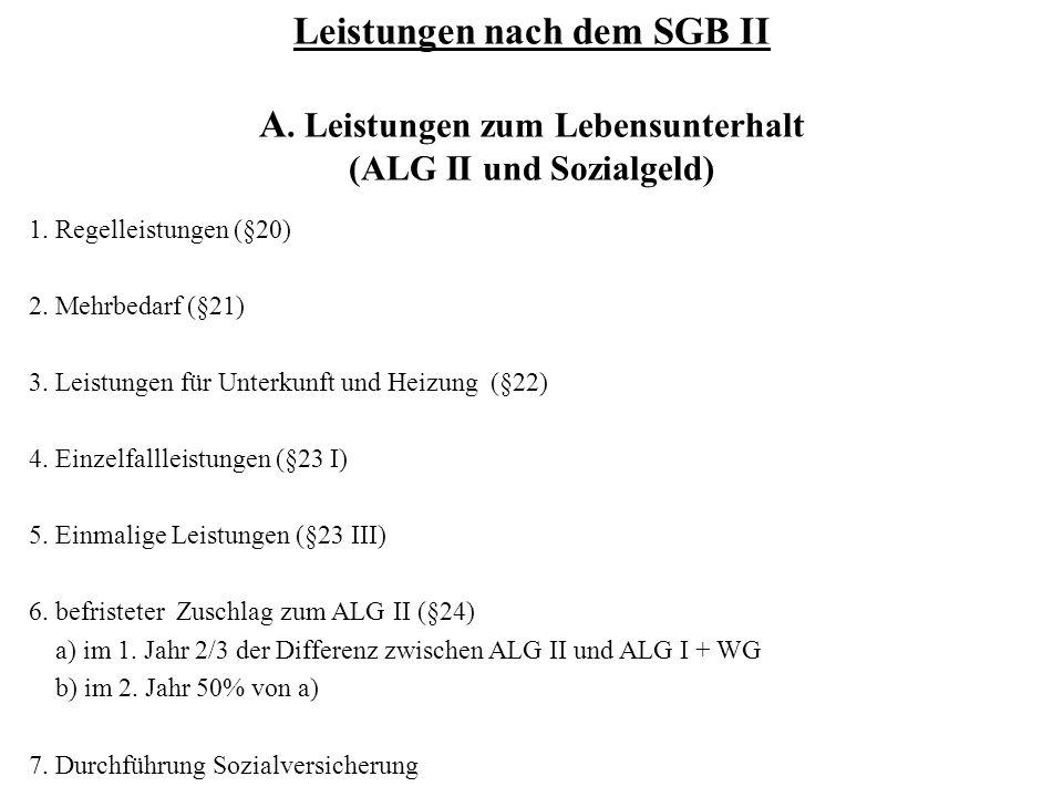 Leistungen nach dem SGB II A. Leistungen zum Lebensunterhalt (ALG II und Sozialgeld) 1. Regelleistungen (§20) 2. Mehrbedarf (§21) 3. Leistungen für Un