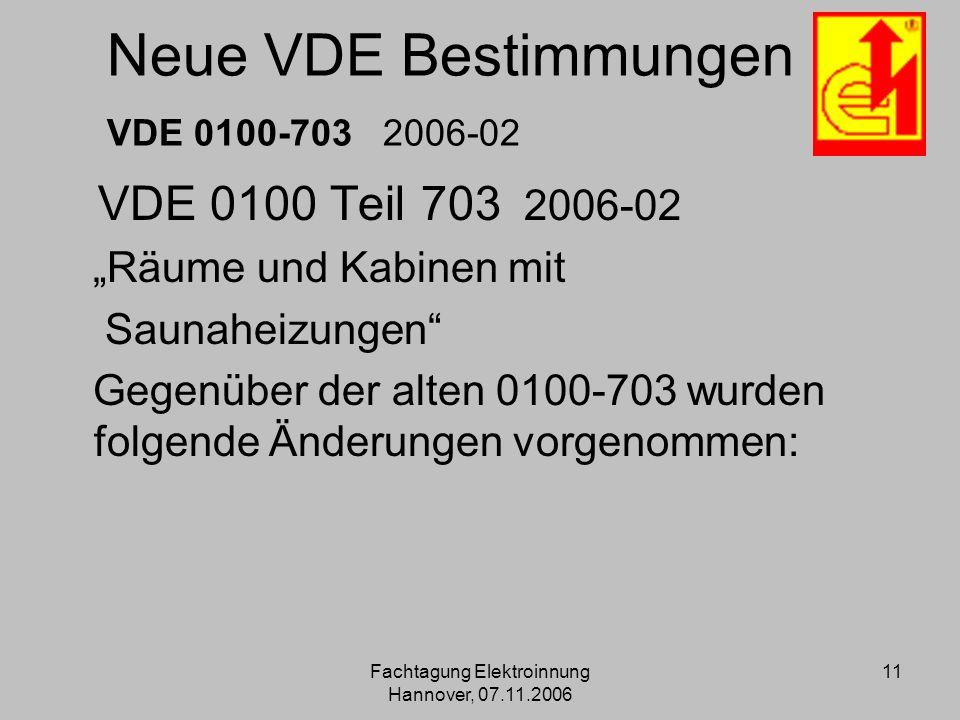 Fachtagung Elektroinnung Hannover, 07.11.2006 11 Neue VDE Bestimmungen VDE 0100-703 2006-02 VDE 0100 Teil 703 2006-02 Räume und Kabinen mit Saunaheizu