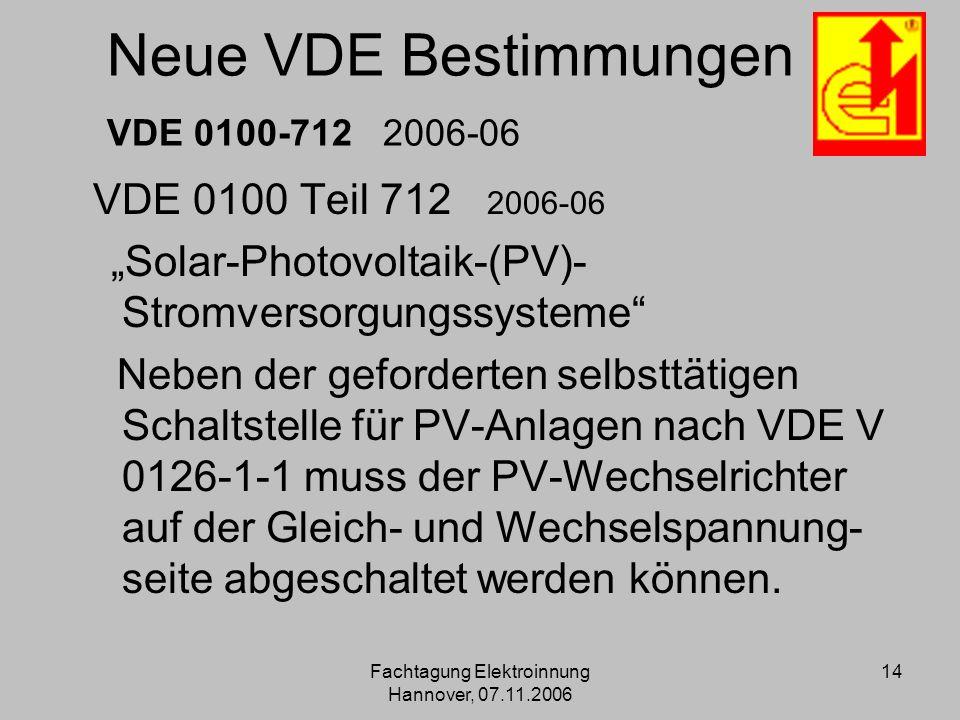 Fachtagung Elektroinnung Hannover, 07.11.2006 14 Neue VDE Bestimmungen VDE 0100-712 2006-06 VDE 0100 Teil 712 2006-06 Solar-Photovoltaik-(PV)- Stromve