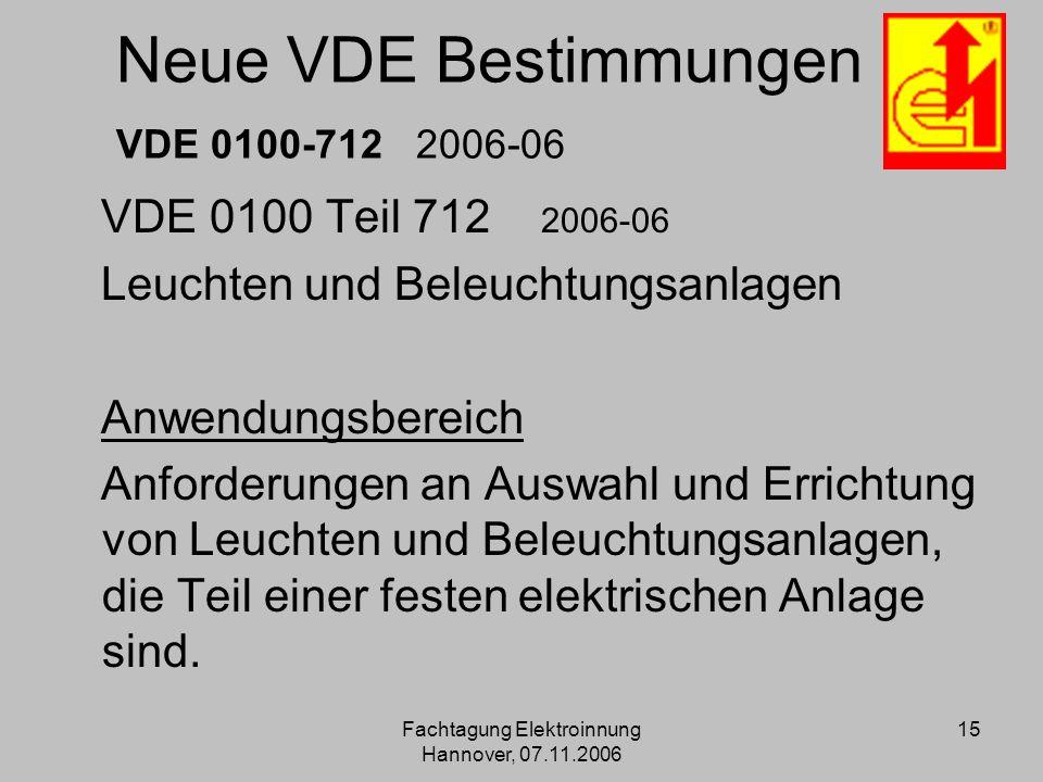 Fachtagung Elektroinnung Hannover, 07.11.2006 15 Neue VDE Bestimmungen VDE 0100-712 2006-06 VDE 0100 Teil 712 2006-06 Leuchten und Beleuchtungsanlagen