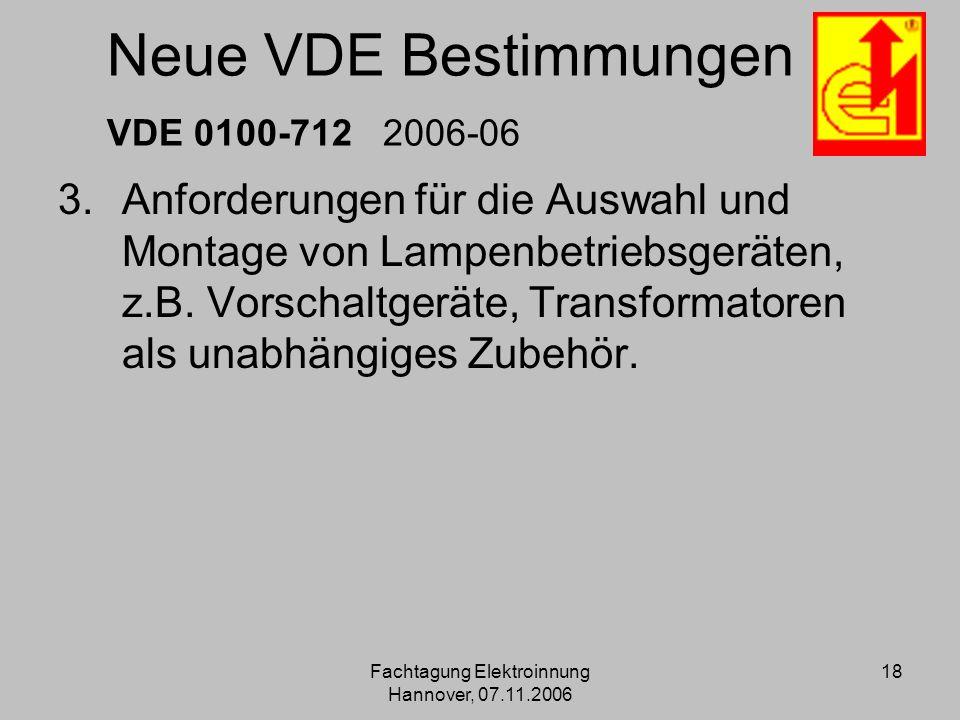 Fachtagung Elektroinnung Hannover, 07.11.2006 18 Neue VDE Bestimmungen VDE 0100-712 2006-06 3.Anforderungen für die Auswahl und Montage von Lampenbetr