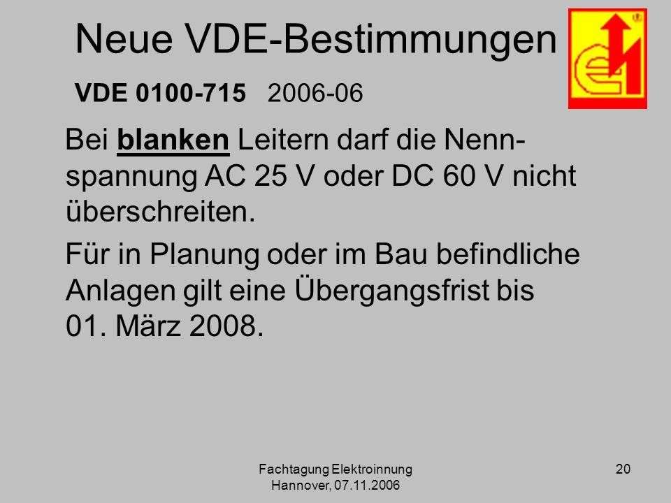 Fachtagung Elektroinnung Hannover, 07.11.2006 20 Neue VDE-Bestimmungen VDE 0100-715 2006-06 Bei blanken Leitern darf die Nenn- spannung AC 25 V oder D