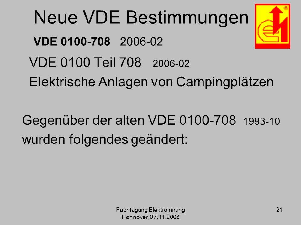 Fachtagung Elektroinnung Hannover, 07.11.2006 21 Neue VDE Bestimmungen VDE 0100-708 2006-02 VDE 0100 Teil 708 2006-02 Elektrische Anlagen von Campingp