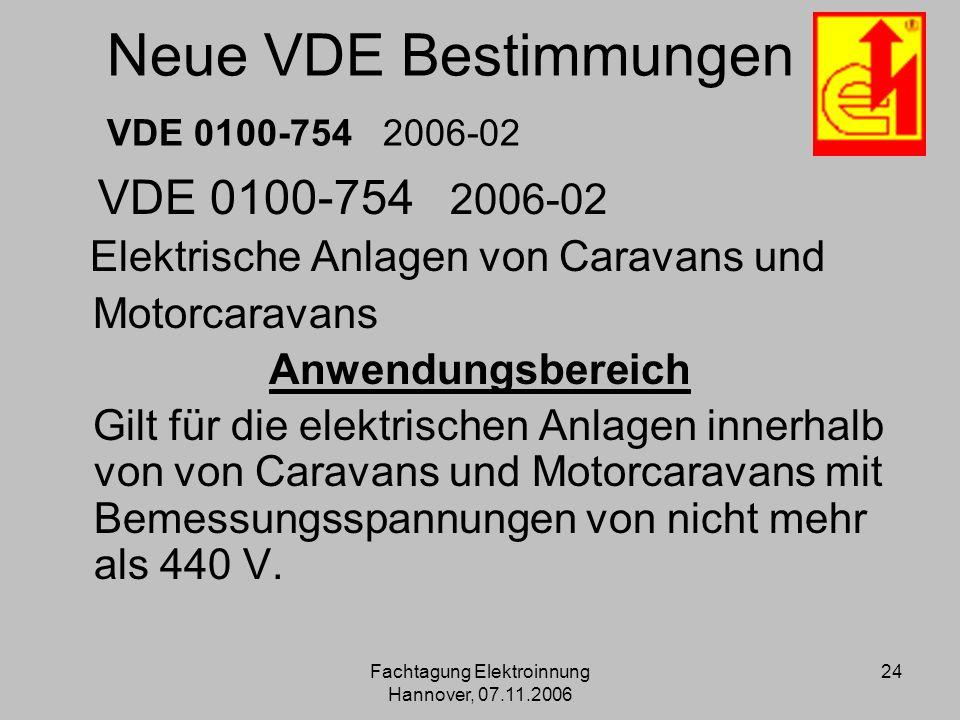 Fachtagung Elektroinnung Hannover, 07.11.2006 24 Neue VDE Bestimmungen VDE 0100-754 2006-02 VDE 0100-754 2006-02 Elektrische Anlagen von Caravans und
