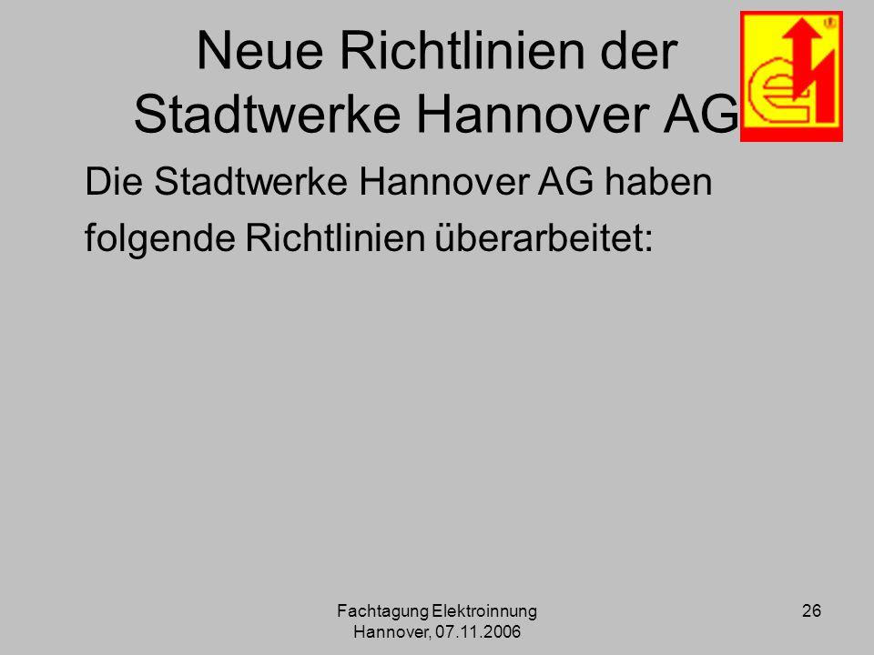 Fachtagung Elektroinnung Hannover, 07.11.2006 26 Neue Richtlinien der Stadtwerke Hannover AG Die Stadtwerke Hannover AG haben folgende Richtlinien übe