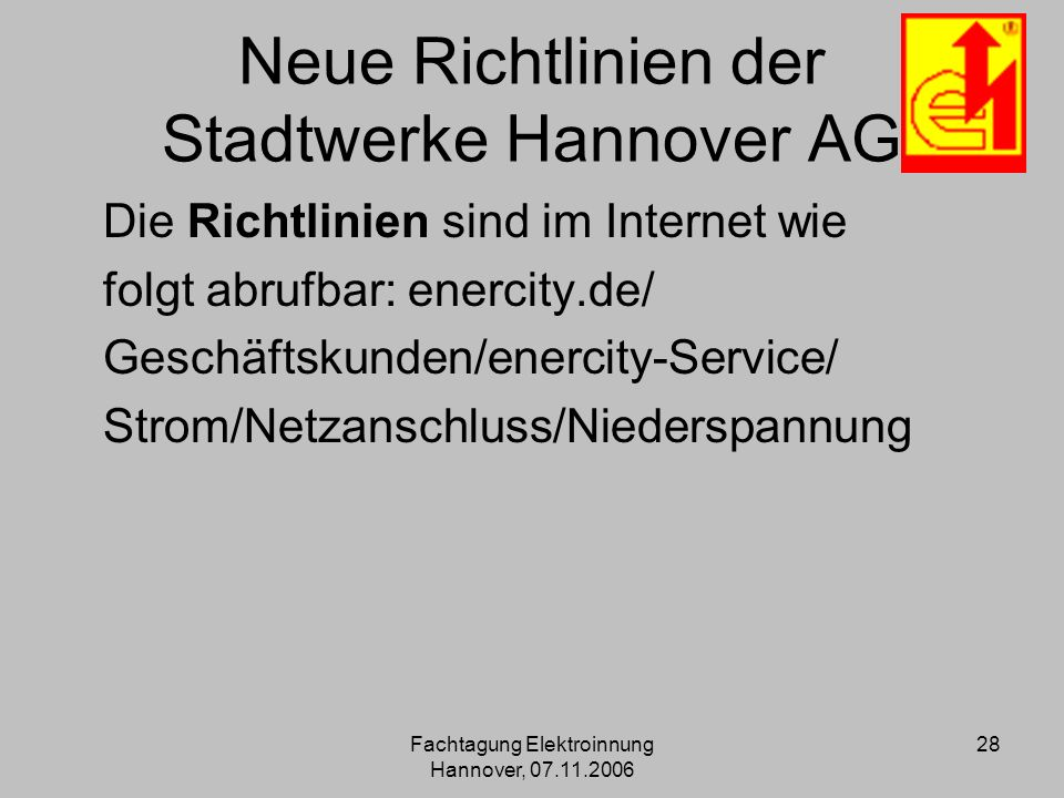 Fachtagung Elektroinnung Hannover, 07.11.2006 28 Neue Richtlinien der Stadtwerke Hannover AG Die Richtlinien sind im Internet wie folgt abrufbar: ener