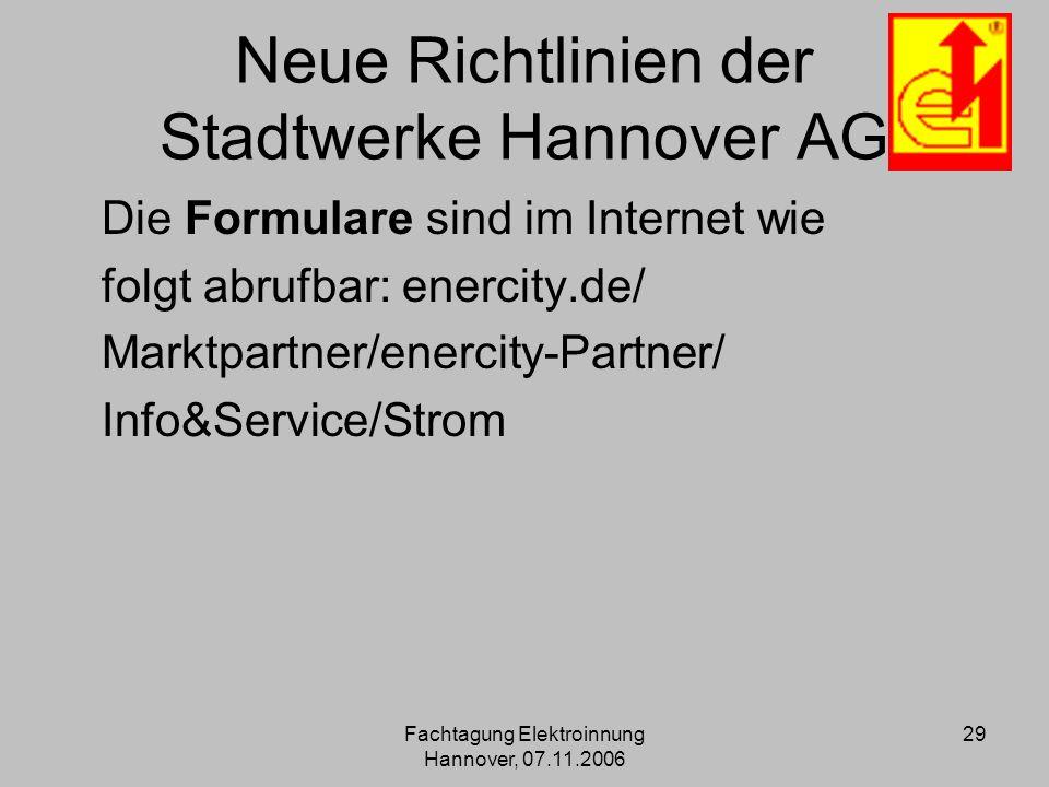 Fachtagung Elektroinnung Hannover, 07.11.2006 29 Neue Richtlinien der Stadtwerke Hannover AG Die Formulare sind im Internet wie folgt abrufbar: enerci