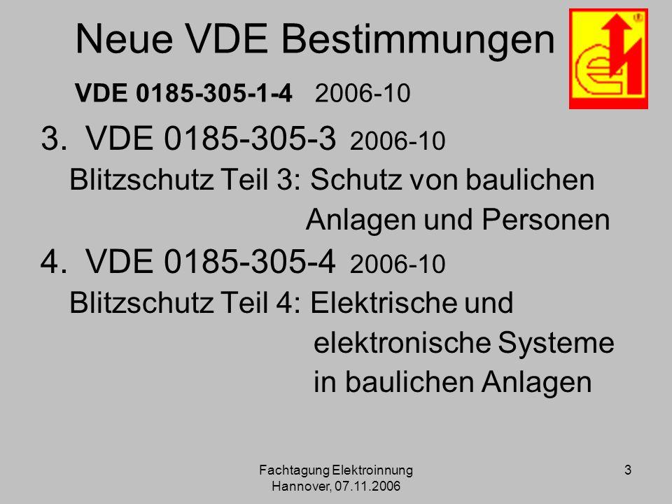 Fachtagung Elektroinnung Hannover, 07.11.2006 3 Neue VDE Bestimmungen VDE 0185-305-1-4 2006-10 3.VDE 0185-305-3 2006-10 Blitzschutz Teil 3: Schutz von