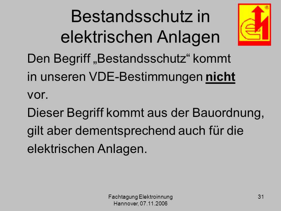 Fachtagung Elektroinnung Hannover, 07.11.2006 31 Bestandsschutz in elektrischen Anlagen Den Begriff Bestandsschutz kommt in unseren VDE-Bestimmungen n