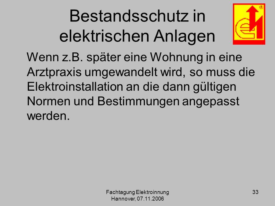 Fachtagung Elektroinnung Hannover, 07.11.2006 33 Bestandsschutz in elektrischen Anlagen Wenn z.B. später eine Wohnung in eine Arztpraxis umgewandelt w